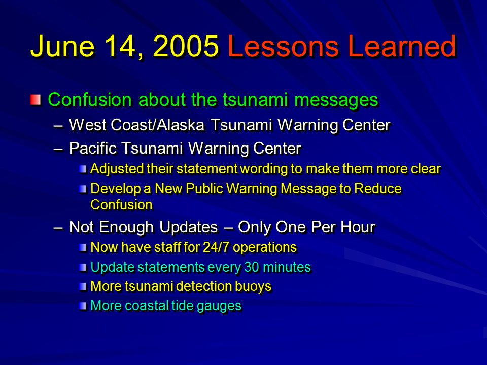 June 14, 2005 Lessons Learned Confusion about the tsunami messages –West Coast/Alaska Tsunami Warning Center –Pacific Tsunami Warning Center Adjusted their statement wording to make them more clear Develop a New Public Warning Message to Reduce Confusion –Not Enough Updates – Only One Per Hour Now have staff for 24/7 operations Update statements every 30 minutes More tsunami detection buoys More coastal tide gauges Confusion about the tsunami messages –West Coast/Alaska Tsunami Warning Center –Pacific Tsunami Warning Center Adjusted their statement wording to make them more clear Develop a New Public Warning Message to Reduce Confusion –Not Enough Updates – Only One Per Hour Now have staff for 24/7 operations Update statements every 30 minutes More tsunami detection buoys More coastal tide gauges