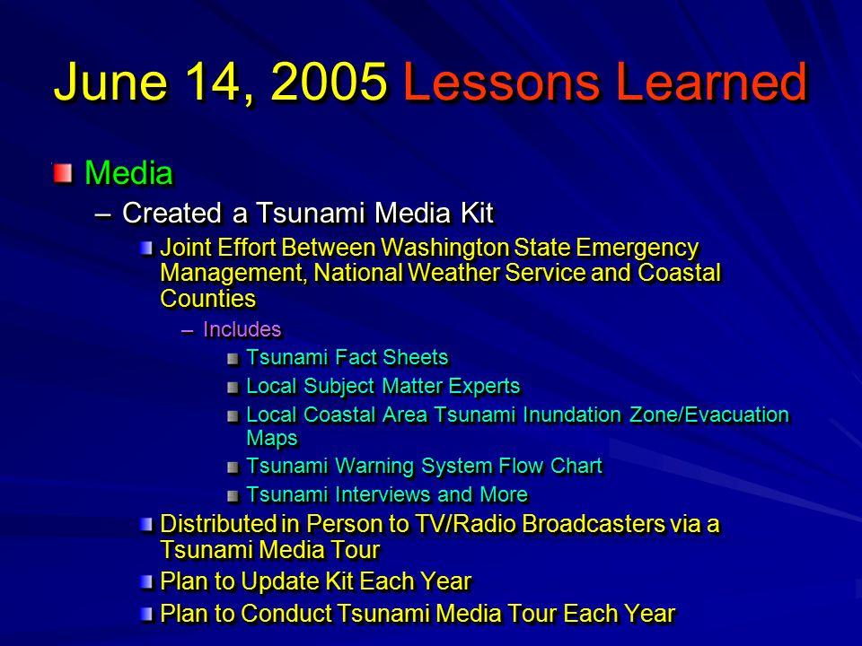 June 14, 2005 Lessons Learned Media –Created a Tsunami Media Kit Joint Effort Between Washington State Emergency Management, National Weather Service and Coastal Counties –Includes Tsunami Fact Sheets Local Subject Matter Experts Local Coastal Area Tsunami Inundation Zone/Evacuation Maps Tsunami Warning System Flow Chart Tsunami Interviews and More Distributed in Person to TV/Radio Broadcasters via a Tsunami Media Tour Plan to Update Kit Each Year Plan to Conduct Tsunami Media Tour Each Year Media –Created a Tsunami Media Kit Joint Effort Between Washington State Emergency Management, National Weather Service and Coastal Counties –Includes Tsunami Fact Sheets Local Subject Matter Experts Local Coastal Area Tsunami Inundation Zone/Evacuation Maps Tsunami Warning System Flow Chart Tsunami Interviews and More Distributed in Person to TV/Radio Broadcasters via a Tsunami Media Tour Plan to Update Kit Each Year Plan to Conduct Tsunami Media Tour Each Year