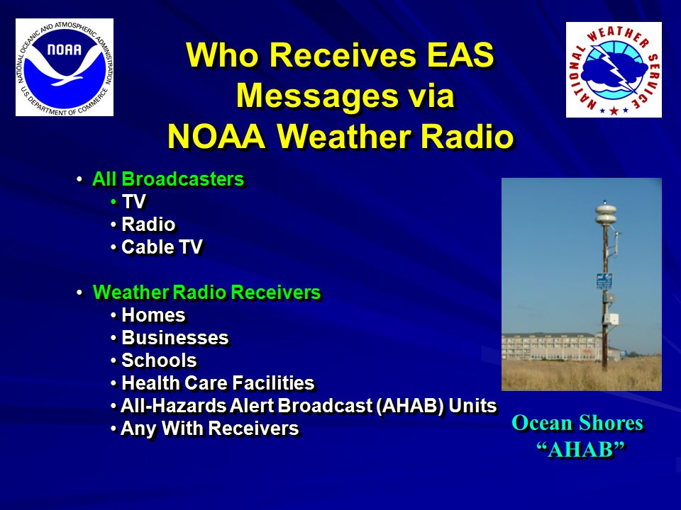 Who Receives EAS Messages via NOAA Weather Radio All Broadcasters All Broadcasters TV TV Radio Radio Cable TV Cable TV Weather Radio Receivers Weather Radio Receivers Homes Homes Businesses Businesses Schools Schools Health Care Facilities Health Care Facilities All-Hazards Alert Broadcast (AHAB) Units All-Hazards Alert Broadcast (AHAB) Units Any With Receivers Any With Receivers All Broadcasters All Broadcasters TV TV Radio Radio Cable TV Cable TV Weather Radio Receivers Weather Radio Receivers Homes Homes Businesses Businesses Schools Schools Health Care Facilities Health Care Facilities All-Hazards Alert Broadcast (AHAB) Units All-Hazards Alert Broadcast (AHAB) Units Any With Receivers Any With Receivers Ocean Shores AHAB AHAB