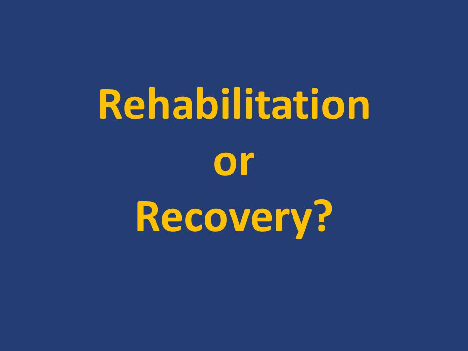 Rehabilitation or Recovery?