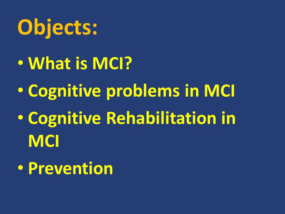 Objects: What is MCI? Cognitive problems in MCI Cognitive Rehabilitation in MCI Prevention