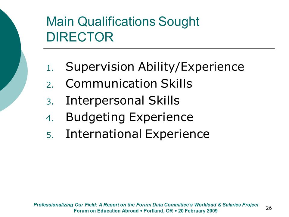 26 Main Qualifications Sought DIRECTOR 1. Supervision Ability/Experience 2. Communication Skills 3. Interpersonal Skills 4. Budgeting Experience 5. In