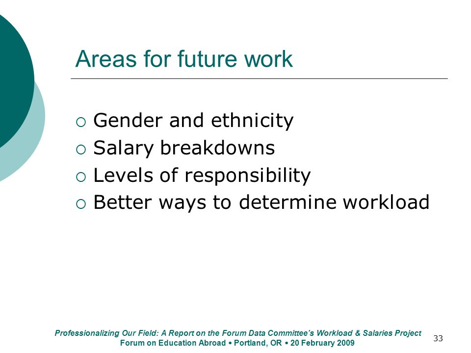 33 Areas for future work  Gender and ethnicity  Salary breakdowns  Levels of responsibility  Better ways to determine workload Professionalizing Our Field: A Report on the Forum Data Committee's Workload & Salaries Project Forum on Education Abroad  Portland, OR  20 February 2009