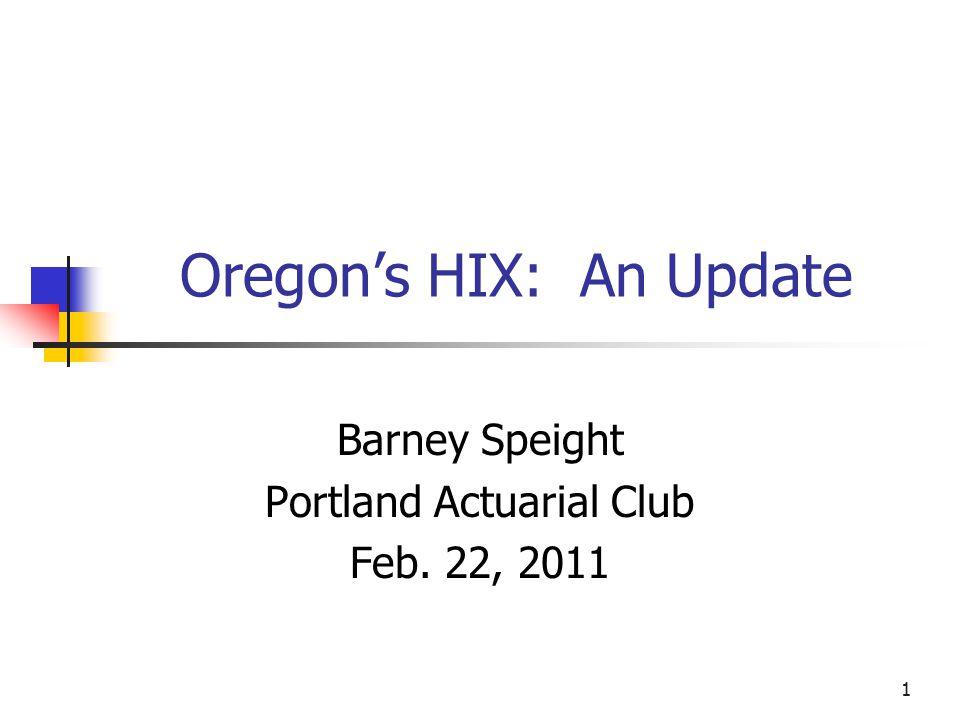 1 Oregon's HIX: An Update Barney Speight Portland Actuarial Club Feb. 22, 2011