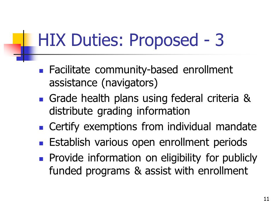 11 HIX Duties: Proposed - 3 Facilitate community-based enrollment assistance (navigators) Grade health plans using federal criteria & distribute grading information Certify exemptions from individual mandate Establish various open enrollment periods Provide information on eligibility for publicly funded programs & assist with enrollment