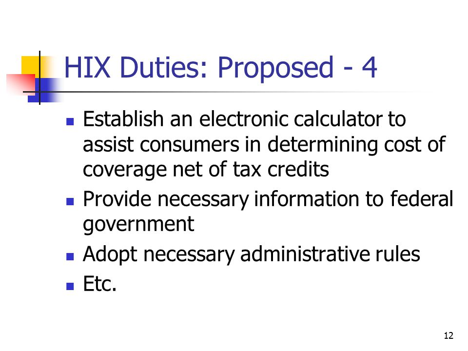 12 HIX Duties: Proposed - 4 Establish an electronic calculator to assist consumers in determining cost of coverage net of tax credits Provide necessary information to federal government Adopt necessary administrative rules Etc.