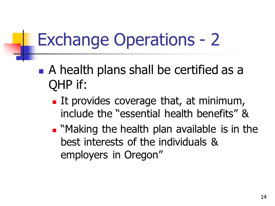 14 Exchange Operations - 2 A health plans shall be certified as a QHP if: It provides coverage that, at minimum, include the essential health benefits & Making the health plan available is in the best interests of the individuals & employers in Oregon