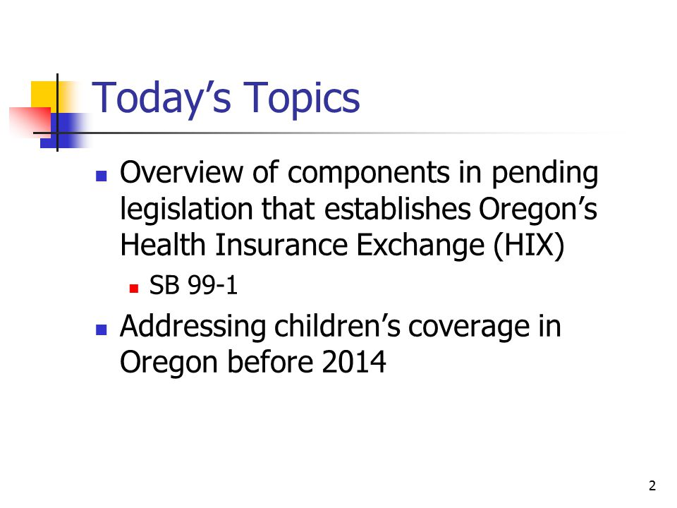 2 Today's Topics Overview of components in pending legislation that establishes Oregon's Health Insurance Exchange (HIX) SB 99-1 Addressing children's coverage in Oregon before 2014