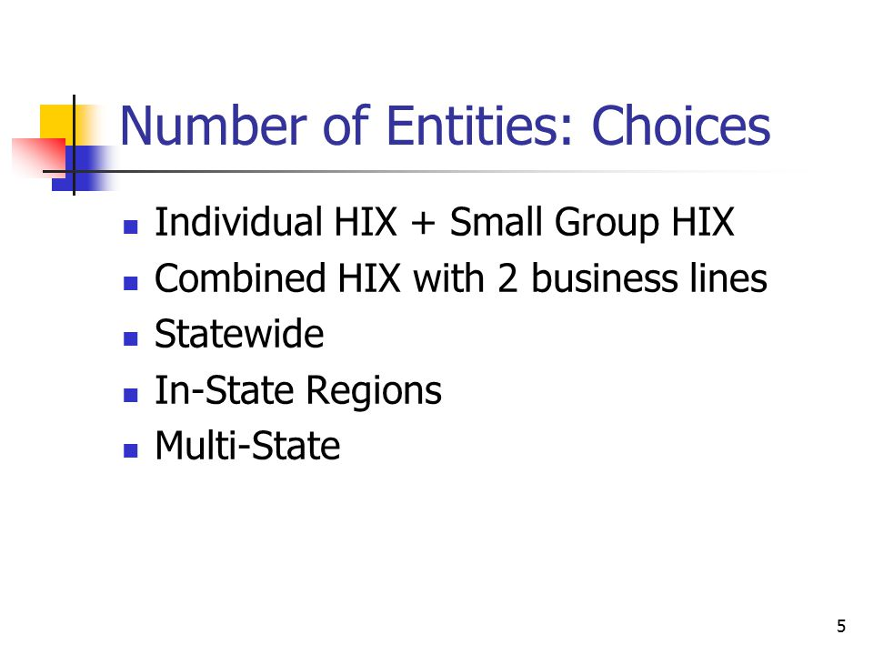 5 Number of Entities: Choices Individual HIX + Small Group HIX Combined HIX with 2 business lines Statewide In-State Regions Multi-State