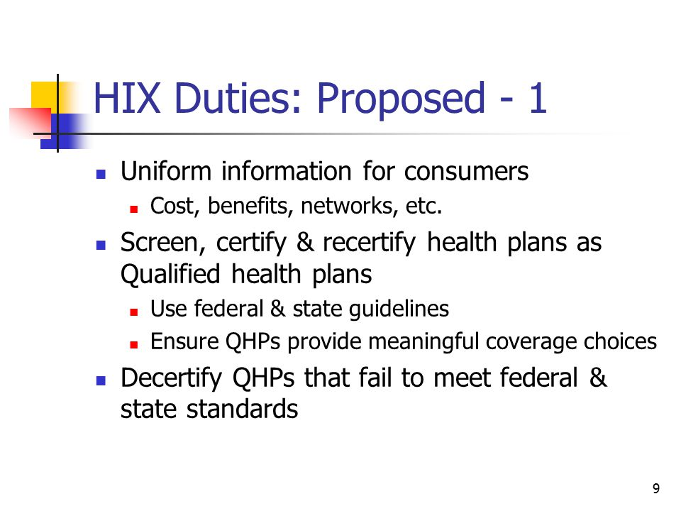 10 HIX Duties: Proposed - 2 Promote fair competition of carriers participating & not participating in HIX Standardized health benefit plan options Web-based clearinghouse for comparison of health plan coverage & cost Make QHPs available to individuals & small employers, assist with enrollment, collect/remit premium where appropriate