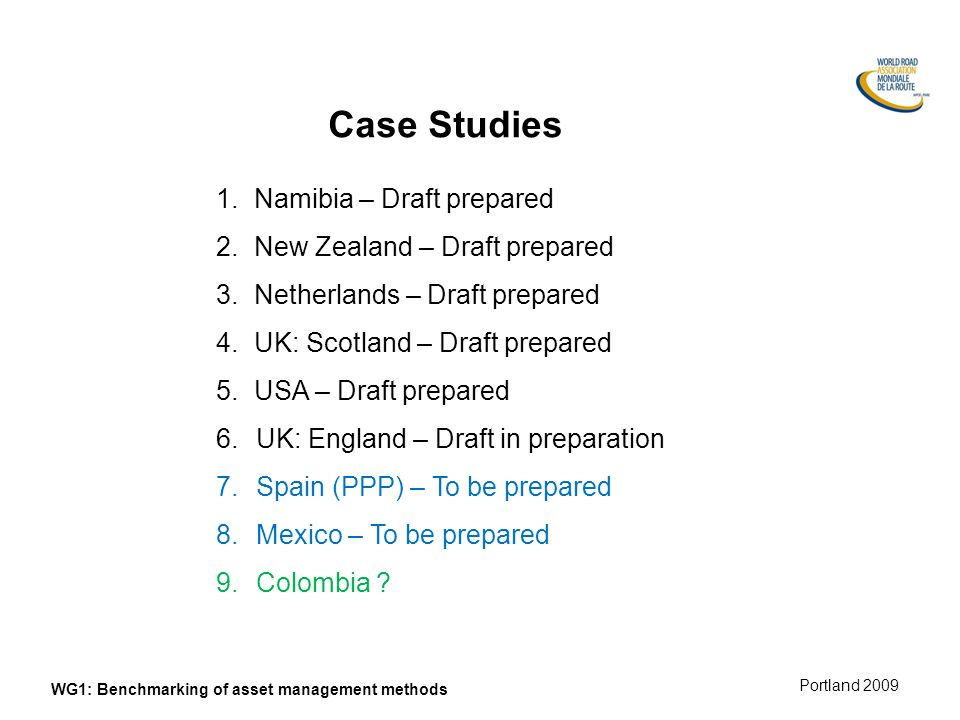 Munich 2008 Portland 2009 WG1: Benchmarking of asset management methods Case Studies 1.Namibia – Draft prepared 2.New Zealand – Draft prepared 3.Netherlands – Draft prepared 4.UK: Scotland – Draft prepared 5.USA – Draft prepared 6.UK: England – Draft in preparation 7.Spain (PPP) – To be prepared 8.Mexico – To be prepared 9.Colombia