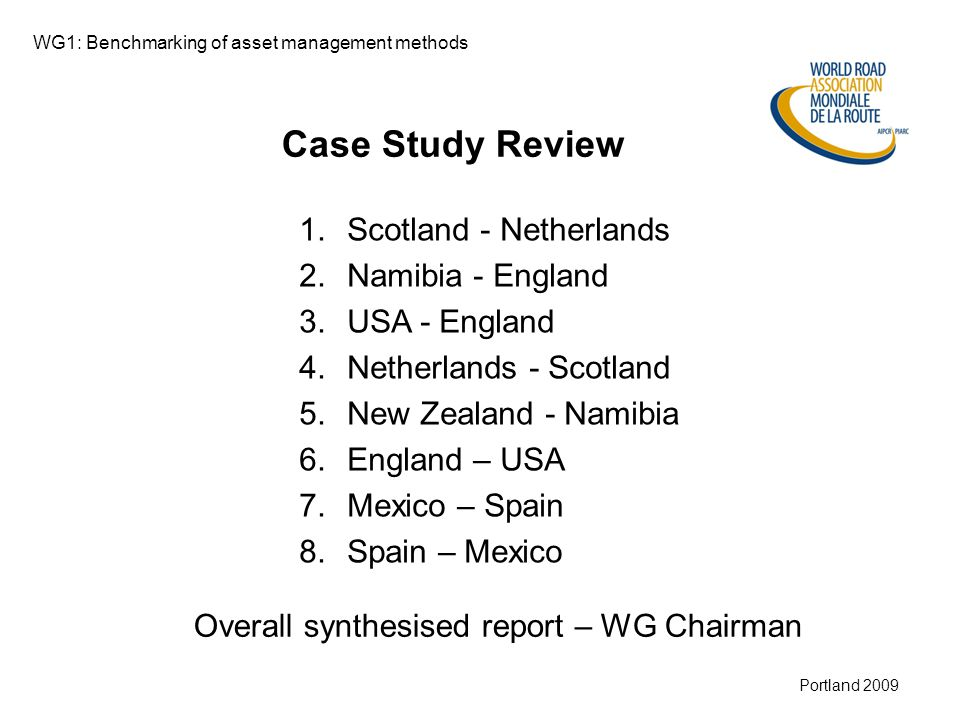 Munich 2008 Portland 2009 Case Study Review 1.Scotland - Netherlands 2.Namibia - England 3.USA - England 4.Netherlands - Scotland 5.New Zealand - Namibia 6.England – USA 7.Mexico – Spain 8.Spain – Mexico WG1: Benchmarking of asset management methods Overall synthesised report – WG Chairman