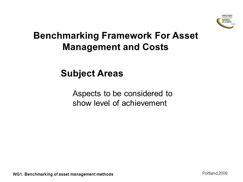Munich 2008 Portland 2009 WG1: Benchmarking of asset management methods Benchmarking Framework For Asset Management and Costs Subject Areas Aspects to be considered to show level of achievement