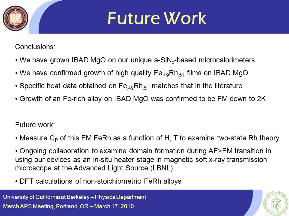 Future Work University of California at Berkeley – Physics Department March APS Meeting, Portland, OR – March 17, 2010 Conclusions: We have grown IBAD MgO on our unique a-SiN x -based microcalorimeters We have confirmed growth of high quality Fe.49 Rh.51 films on IBAD MgO Specific heat data obtained on Fe.49 Rh.51 matches that in the literature Growth of an Fe-rich alloy on IBAD MgO was confirmed to be FM down to 2K Future work: Measure C P of this FM FeRh as a function of H, T to examine two-state Rh theory Ongoing collaboration to examine domain formation during AF>FM transition in using our devices as an in-situ heater stage in magnetic soft x-ray transmission microscope at the Advanced Light Source (LBNL) DFT calculations of non-stoichiometric FeRh alloys