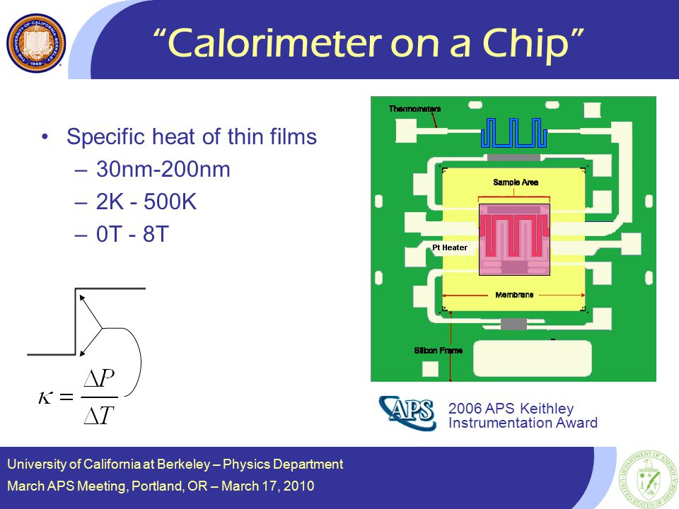 Calorimeter on a Chip Specific heat of thin films –30nm-200nm –2K - 500K –0T - 8T 2006 APS Keithley Instrumentation Award University of California at Berkeley – Physics Department March APS Meeting, Portland, OR – March 17, 2010