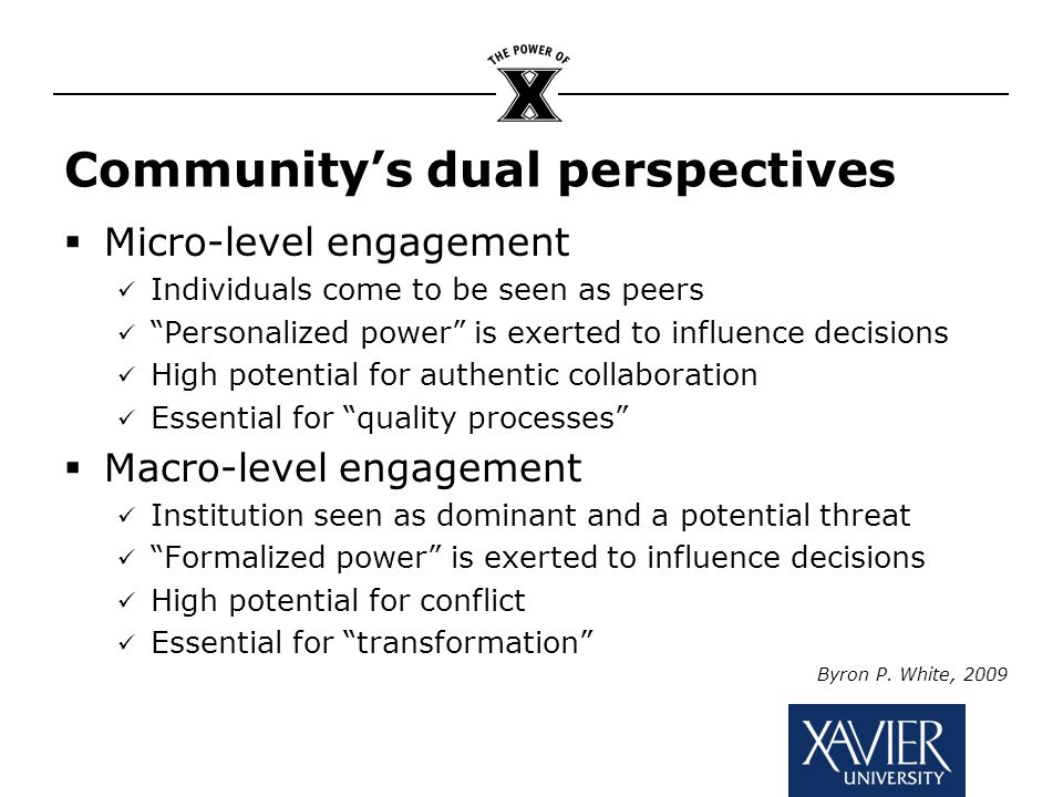 Community's dual perspectives  Micro-level engagement Individuals come to be seen as peers Personalized power is exerted to influence decisions High potential for authentic collaboration Essential for quality processes  Macro-level engagement Institution seen as dominant and a potential threat Formalized power is exerted to influence decisions High potential for conflict Essential for transformation Byron P.