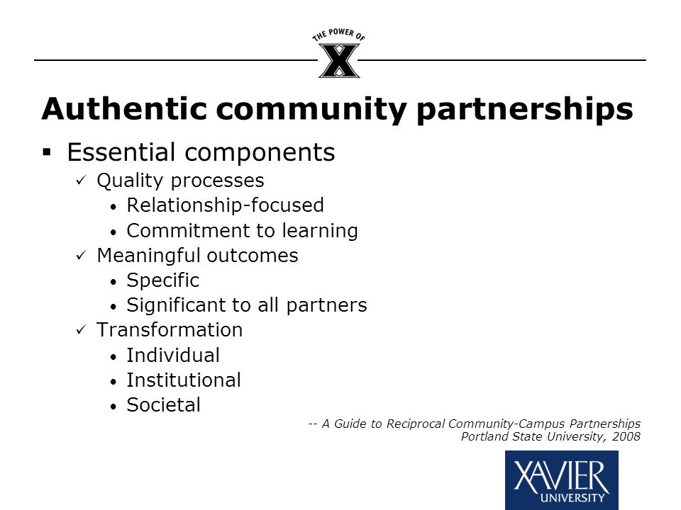 Authentic community partnerships  Essential components Quality processes Relationship-focused Commitment to learning Meaningful outcomes Specific Significant to all partners Transformation Individual Institutional Societal -- A Guide to Reciprocal Community-Campus Partnerships Portland State University, 2008