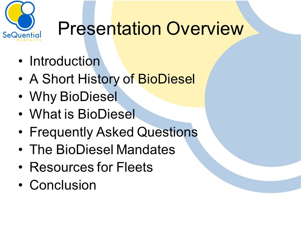 Presentation Overview Introduction A Short History of BioDiesel Why BioDiesel What is BioDiesel Frequently Asked Questions The BioDiesel Mandates Resources for Fleets Conclusion