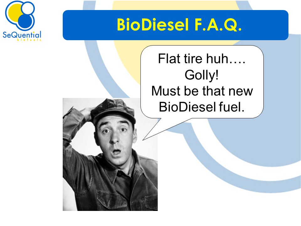 Flat tire huh…. Golly! Must be that new BioDiesel fuel. BioDiesel F.A.Q.