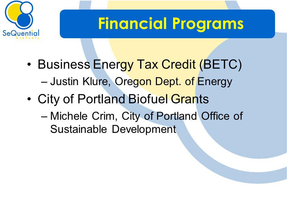 Business Energy Tax Credit (BETC) –Justin Klure, Oregon Dept. of Energy City of Portland Biofuel Grants –Michele Crim, City of Portland Office of Sust