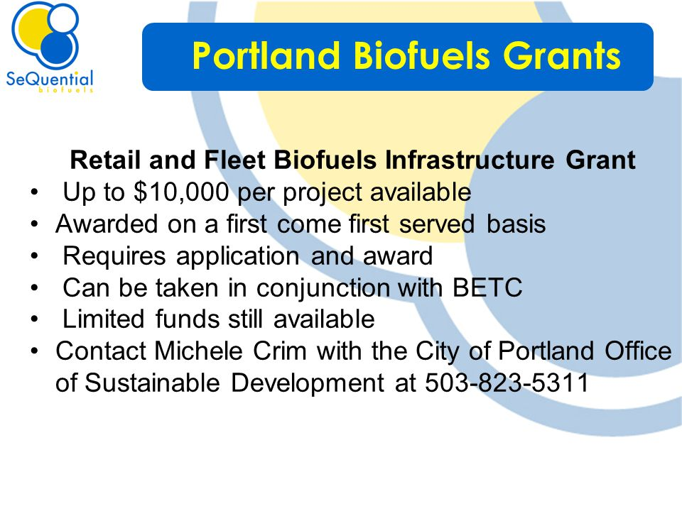 Retail and Fleet Biofuels Infrastructure Grant Up to $10,000 per project available Awarded on a first come first served basis Requires application and award Can be taken in conjunction with BETC Limited funds still available Contact Michele Crim with the City of Portland Office of Sustainable Development at 503-823-5311 Portland Biofuels Grants