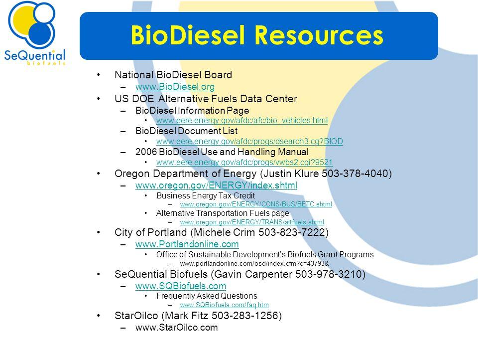 National BioDiesel Board –www.BioDiesel.orgwww.BioDiesel.org US DOE Alternative Fuels Data Center –BioDiesel Information Page www.eere.energy.gov/afdc/afc/bio_vehicles.html –BioDiesel Document List www.eere.energy.gov/afdc/progs/dsearch3.cg BIOD –2006 BioDiesel Use and Handling Manual www.eere.energy.gov/afdc/progs/vwbs2.cgi 9521 Oregon Department of Energy (Justin Klure 503-378-4040) –www.oregon.gov/ENERGY/index.shtmlwww.oregon.gov/ENERGY/index.shtml Business Energy Tax Credit –www.oregon.gov/ENERGY/CONS/BUS/BETC.shtmlwww.oregon.gov/ENERGY/CONS/BUS/BETC.shtml Alternative Transportation Fuels page –www.oregon.gov/ENERGY/TRANS/altfuels.shtmlwww.oregon.gov/ENERGY/TRANS/altfuels.shtml City of Portland (Michele Crim 503-823-7222) –www.Portlandonline.comwww.Portlandonline.com Office of Sustainable Development's Biofuels Grant Programs –www.portlandonline.com/osd/index.cfm c=43793& SeQuential Biofuels (Gavin Carpenter 503-978-3210) –www.SQBiofuels.comwww.SQBiofuels.com Frequently Asked Questions –www.SQBiofuels.com/faq.htmwww.SQBiofuels.com/faq.htm StarOilco (Mark Fitz 503-283-1256) –www.StarOilco.com BioDiesel Resources