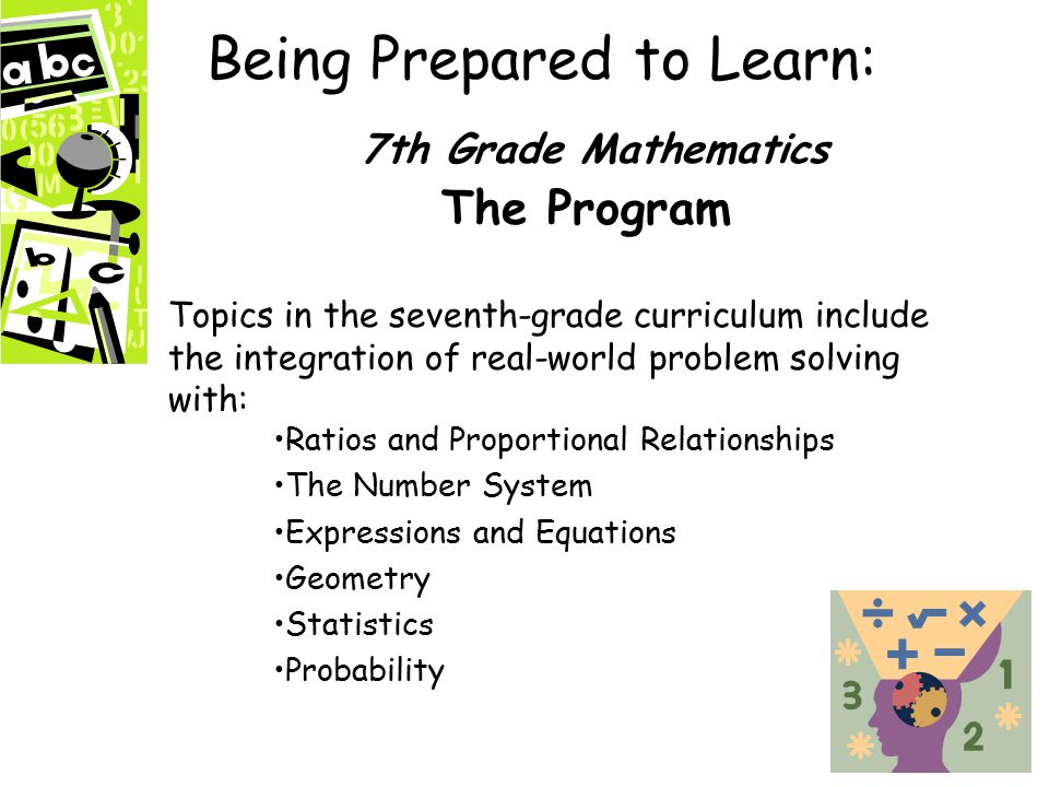 Being Prepared to Learn: 7th Grade Mathematics The Program Topics in the seventh-grade curriculum include the integration of real-world problem solving with: Ratios and Proportional Relationships The Number System Expressions and Equations Geometry Statistics Probability