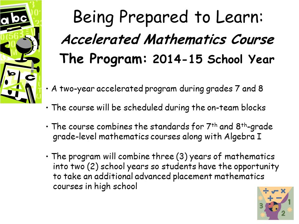 Being Prepared to Learn: Accelerated Mathematics Course The Program: 2014-15 School Year A two-year accelerated program during grades 7 and 8 The course will be scheduled during the on-team blocks The course combines the standards for 7 th and 8 th -grade grade-level mathematics courses along with Algebra I The program will combine three (3) years of mathematics into two (2) school years so students have the opportunity to take an additional advanced placement mathematics courses in high school
