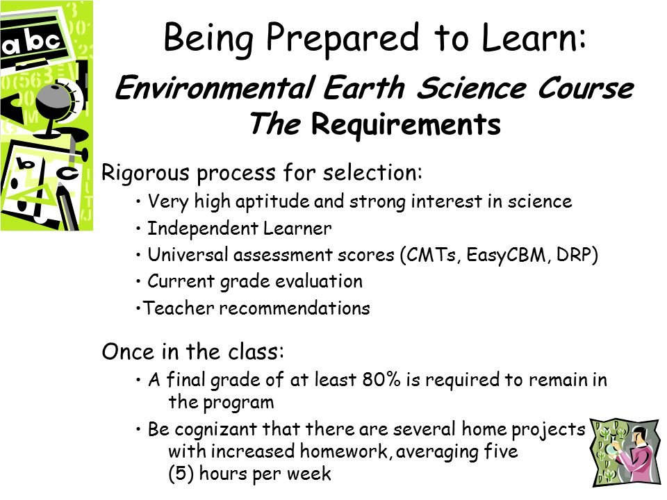 Being Prepared to Learn: Environmental Earth Science Course The Requirements Rigorous process for selection: Very high aptitude and strong interest in science Independent Learner Universal assessment scores (CMTs, EasyCBM, DRP) Current grade evaluation Teacher recommendations Once in the class: A final grade of at least 80% is required to remain in the program Be cognizant that there are several home projects with increased homework, averaging five (5) hours per week