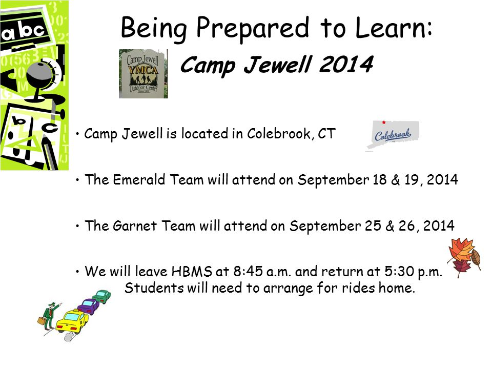 Being Prepared to Learn: Camp Jewell 2014 Camp Jewell is located in Colebrook, CT The Emerald Team will attend on September 18 & 19, 2014 The Garnet Team will attend on September 25 & 26, 2014 We will leave HBMS at 8:45 a.m.
