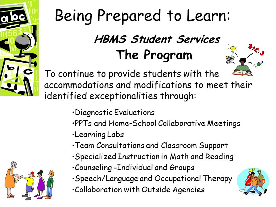 Being Prepared to Learn: HBMS Student Services The Program To continue to provide students with the accommodations and modifications to meet their identified exceptionalities through: Diagnostic Evaluations PPTs and Home-School Collaborative Meetings Learning Labs Team Consultations and Classroom Support Specialized Instruction in Math and Reading Counseling -Individual and Groups Speech/Language and Occupational Therapy Collaboration with Outside Agencies