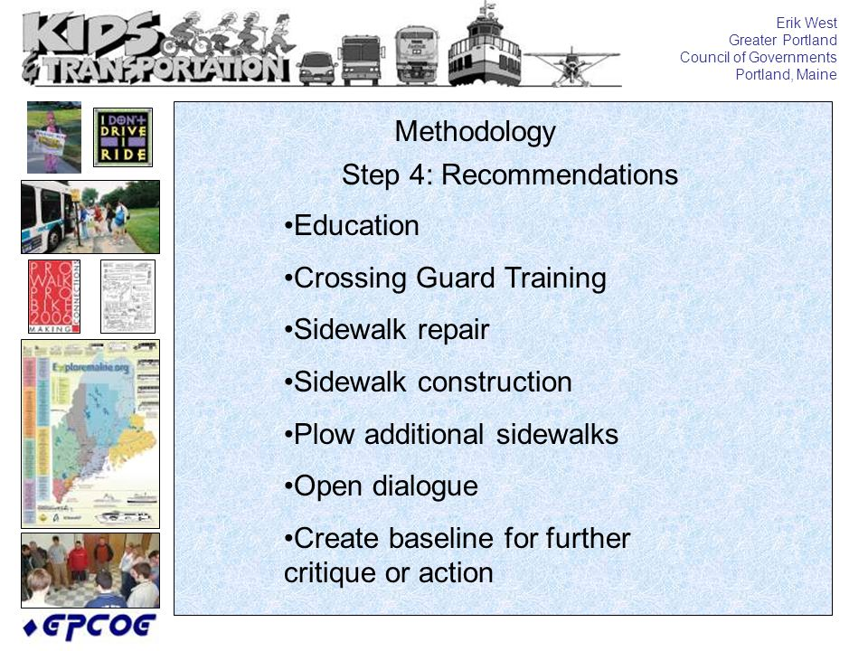 Erik West Greater Portland Council of Governments Portland, Maine Methodology Step 4: Recommendations Education Crossing Guard Training Sidewalk repair Sidewalk construction Plow additional sidewalks Open dialogue Create baseline for further critique or action