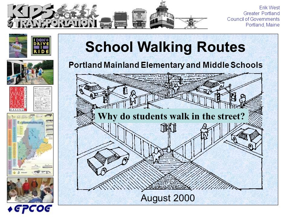 School Walking Routes Portland Mainland Elementary and Middle Schools August 2000 Erik West Greater Portland Council of Governments Portland, Maine Why do students walk in the street?