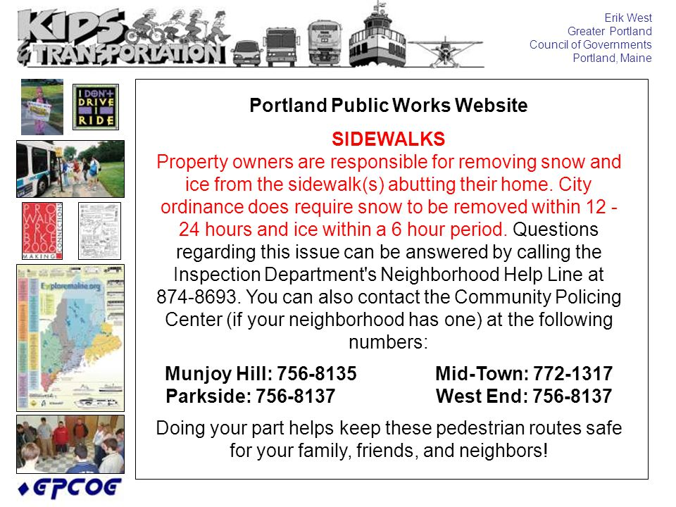 Erik West Greater Portland Council of Governments Portland, Maine Portland Public Works Website SIDEWALKS Property owners are responsible for removing snow and ice from the sidewalk(s) abutting their home.