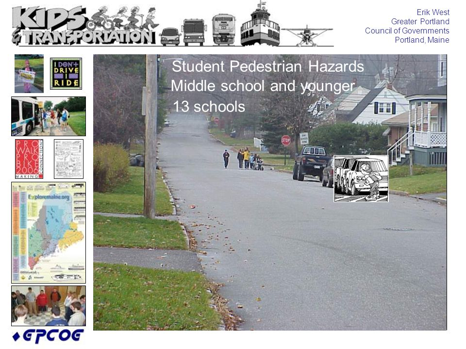 Erik West Greater Portland Council of Governments Portland, Maine Middle school and younger Student Pedestrian Hazards 13 schools