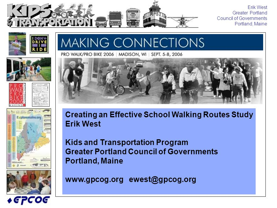 Erik West Greater Portland Council of Governments Portland, Maine Creating an Effective School Walking Routes Study Erik West Kids and Transportation Program Greater Portland Council of Governments Portland, Maine www.gpcog.org ewest@gpcog.org