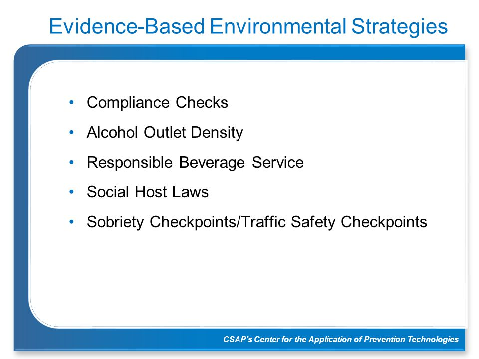 CSAP's Center for the Application of Prevention Technologies Evidence-Based Environmental Strategies Compliance Checks Alcohol Outlet Density Responsi