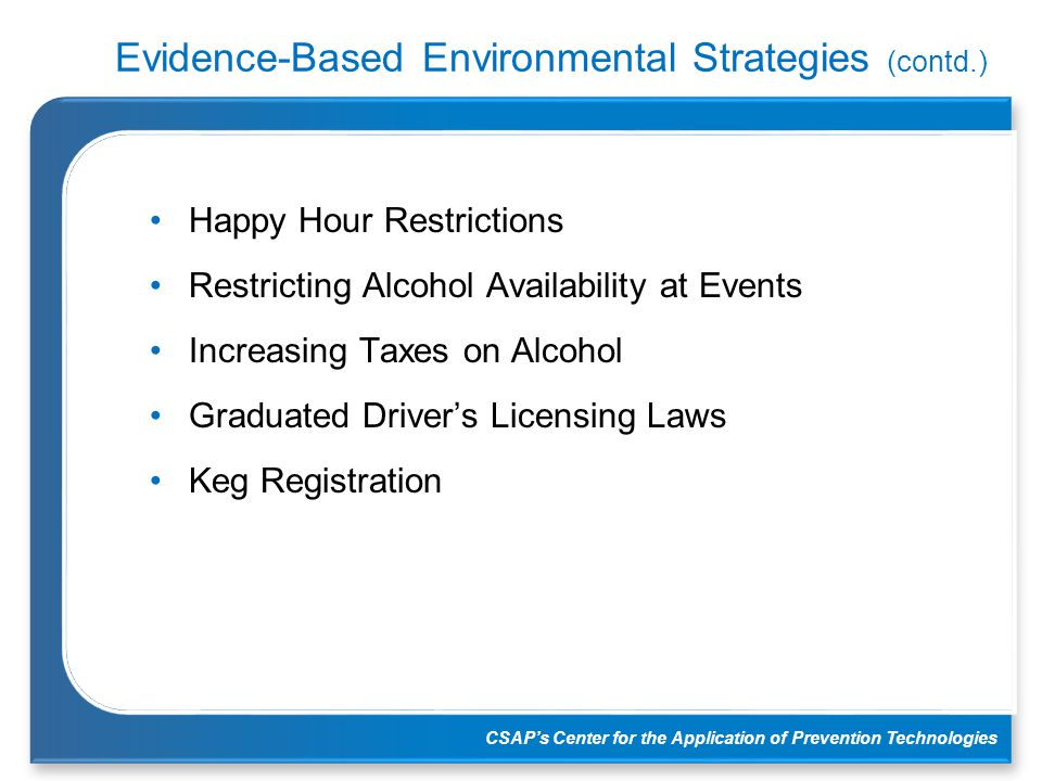 CSAP's Center for the Application of Prevention Technologies Evidence-Based Environmental Strategies (contd.) Happy Hour Restrictions Restricting Alco