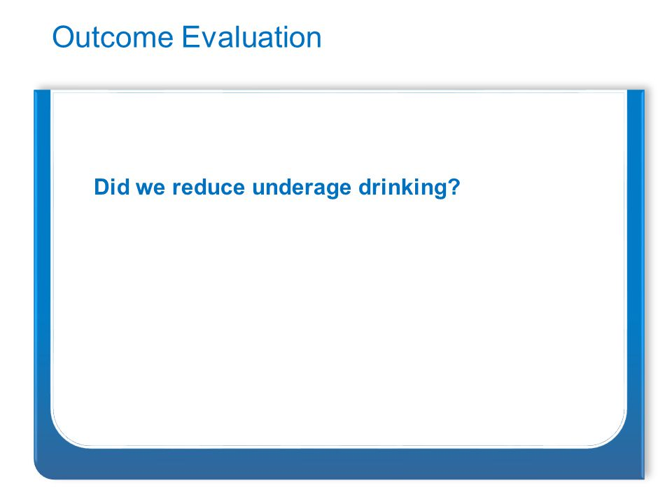 Outcome Evaluation Did we reduce underage drinking?