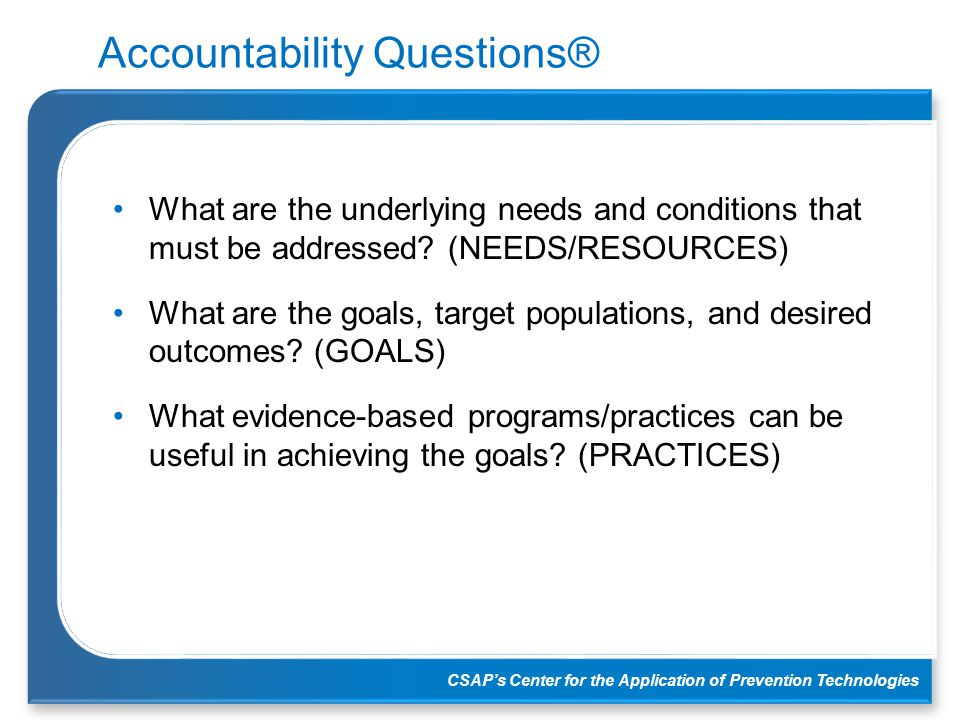 CSAP's Center for the Application of Prevention Technologies Accountability Questions® What are the underlying needs and conditions that must be addre