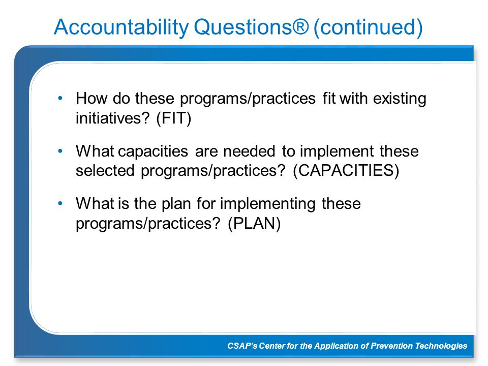 CSAP's Center for the Application of Prevention Technologies Accountability Questions® (continued) How do these programs/practices fit with existing i