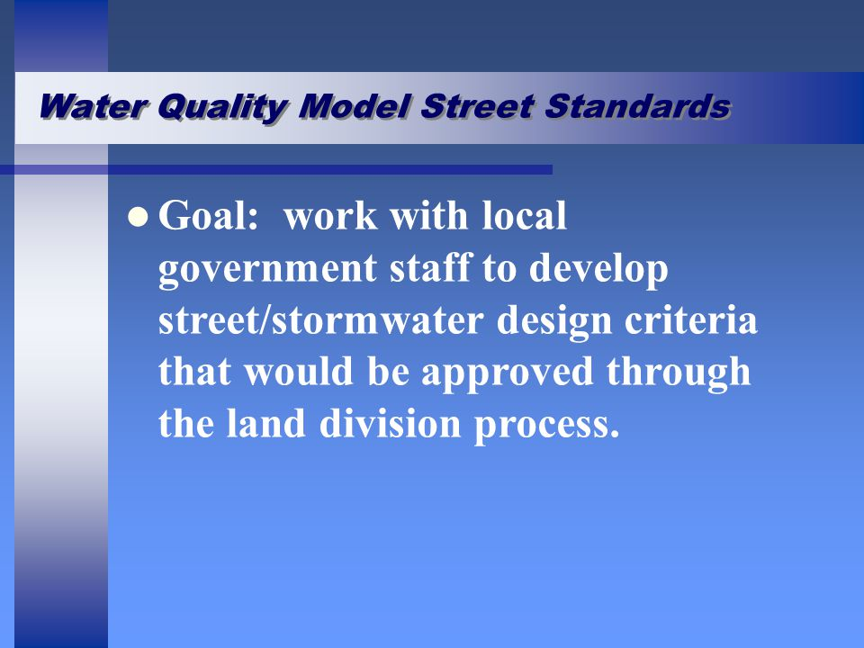 Water Quality Model Street Standards Goal: work with local government staff to develop street/stormwater design criteria that would be approved throug