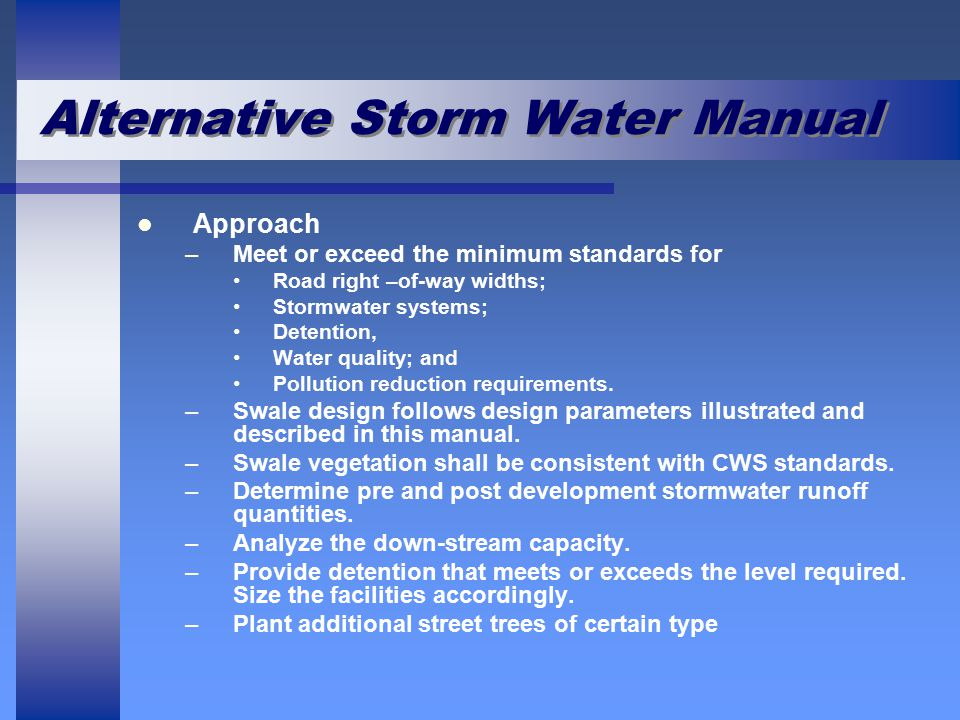 Alternative Storm Water Manual Approach –Meet or exceed the minimum standards for Road right –of-way widths; Stormwater systems; Detention, Water quality; and Pollution reduction requirements.