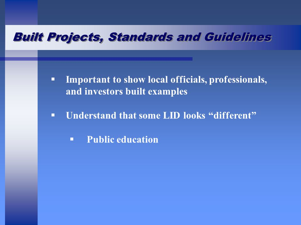 Built Projects, Standards and Guidelines   Important to show local officials, professionals, and investors built examples   Understand that some LID looks different   Public education