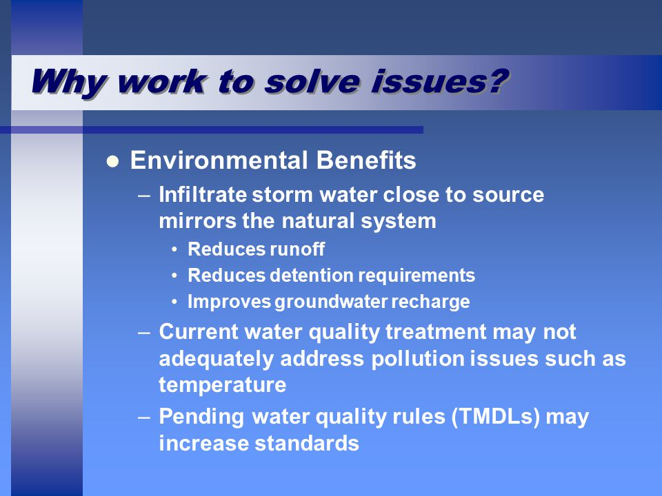 Why work to solve issues? Environmental Benefits – –Infiltrate storm water close to source mirrors the natural system Reduces runoff Reduces detention