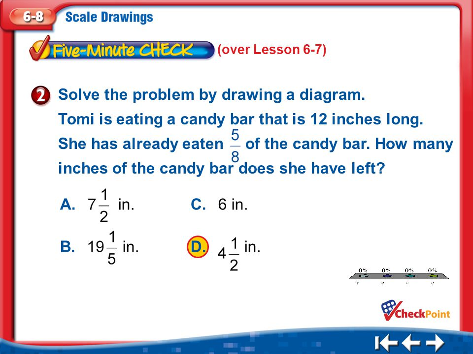 1.A 2.B 3.C 4.D Five Minute Check 2 Solve the problem by drawing a diagram. Tomi is eating a candy bar that is 12 inches long. She has already eaten o