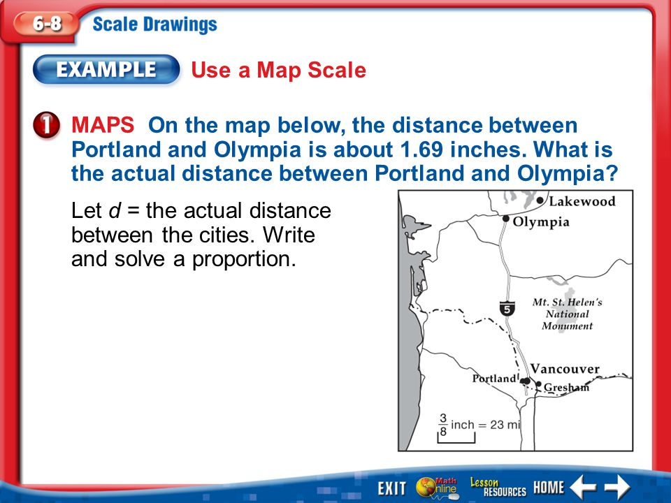 Example 1 Use a Map Scale MAPS On the map below, the distance between Portland and Olympia is about 1.69 inches.