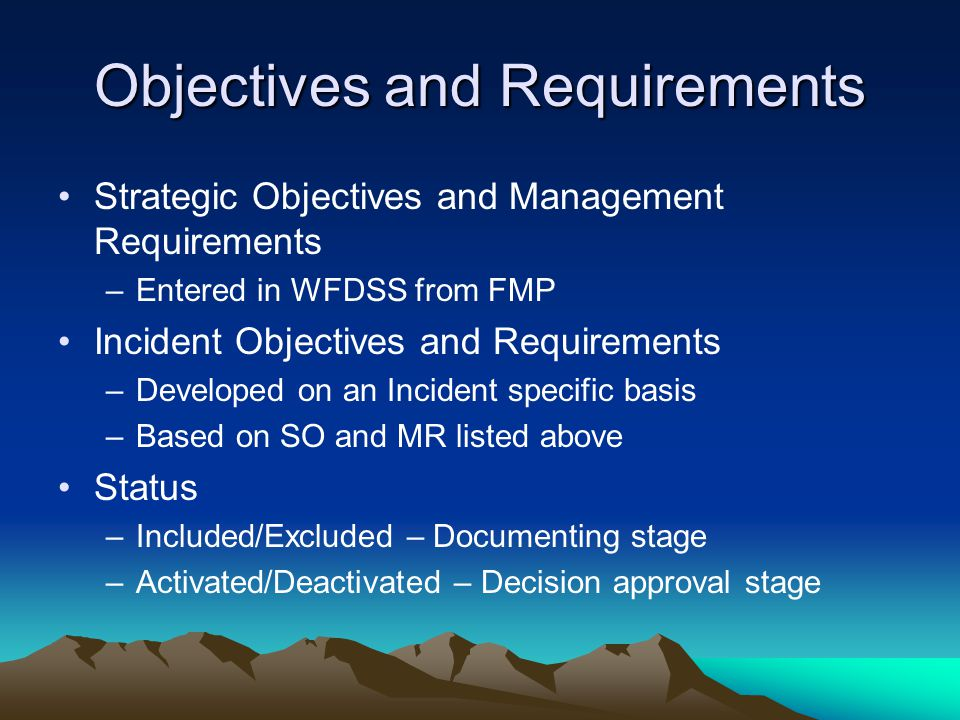 Objectives and Requirements Strategic Objectives and Management Requirements –Entered in WFDSS from FMP Incident Objectives and Requirements –Developed on an Incident specific basis –Based on SO and MR listed above Status –Included/Excluded – Documenting stage –Activated/Deactivated – Decision approval stage