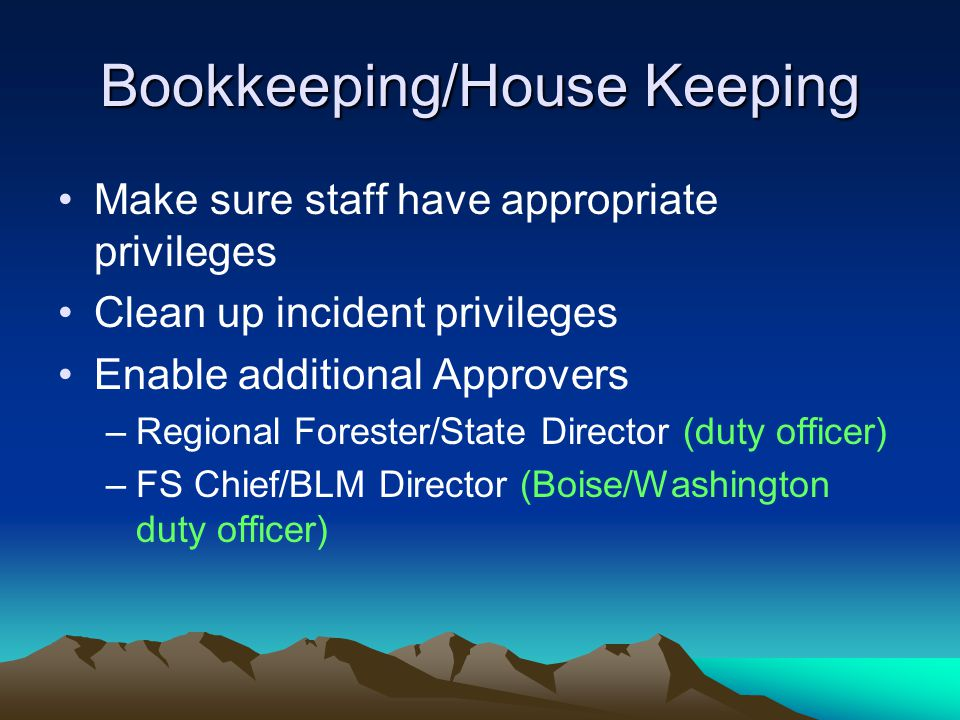 Bookkeeping/House Keeping Make sure staff have appropriate privileges Clean up incident privileges Enable additional Approvers –Regional Forester/State Director (duty officer) –FS Chief/BLM Director (Boise/Washington duty officer)