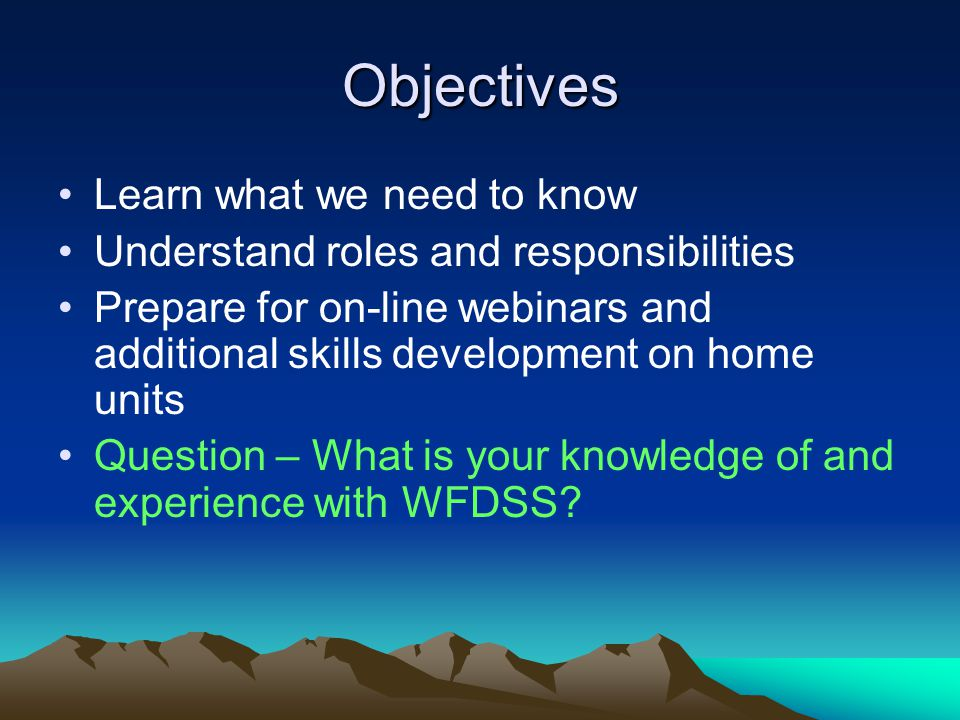 Objectives Learn what we need to know Understand roles and responsibilities Prepare for on-line webinars and additional skills development on home units Question – What is your knowledge of and experience with WFDSS